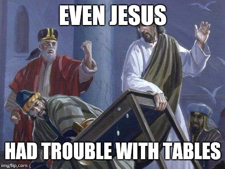 Jesus And the Table | EVEN JESUS HAD TROUBLE WITH TABLES | image tagged in jesus and the table | made w/ Imgflip meme maker
