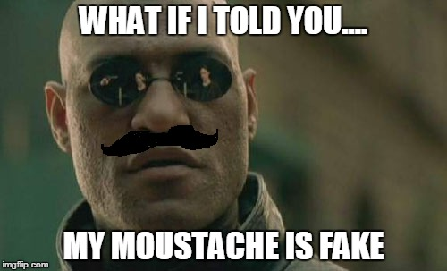 Matrix Morpheus | WHAT IF I TOLD YOU.... MY MOUSTACHE IS FAKE | image tagged in memes,matrix morpheus | made w/ Imgflip meme maker