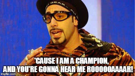Eye of the Tiger | 'CAUSE I AM A CHAMPION, AND YOU'RE GONNA HEAR ME ROOOOOAAAAR! | image tagged in memes,shutup batty boy,eye of the tiger,roar | made w/ Imgflip meme maker