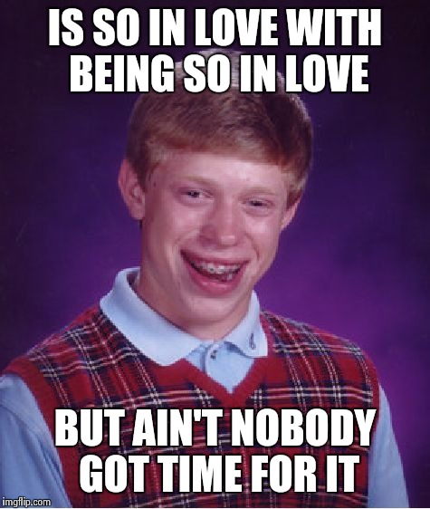 Bad Luck Brian Meme | IS SO IN LOVE WITH BEING SO IN LOVE BUT AIN'T NOBODY GOT TIME FOR IT | image tagged in memes,bad luck brian | made w/ Imgflip meme maker