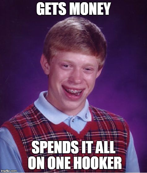 Bad Luck Brian Meme | GETS MONEY SPENDS IT ALL ON ONE HOOKER | image tagged in memes,bad luck brian | made w/ Imgflip meme maker