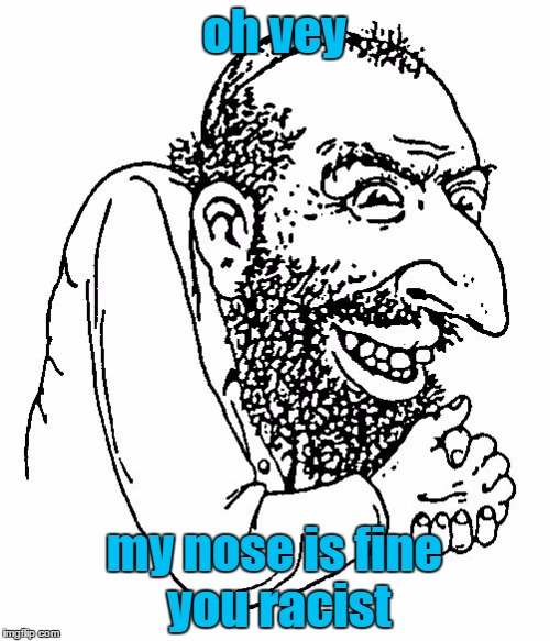 oh vey my nose is fine you racist | made w/ Imgflip meme maker