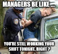 managers be like.... you're still working your shift ...