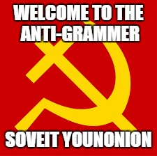 WELCOME TO THE ANTI-GRAMMER SOVEIT YOUNONION | made w/ Imgflip meme maker