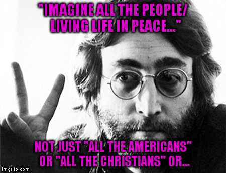 "john lennon peace | ""IMAGINE ALL THE PEOPLE/ LIVING LIFE IN PEACE..."" NOT JUST ""ALL THE AMERICANS"" OR ""ALL THE CHRISTIANS"" OR... 