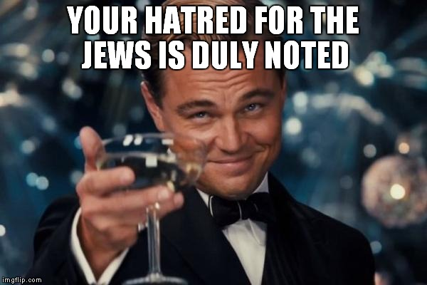 YOUR HATRED FOR THE JEWS IS DULY NOTED | image tagged in memes,leonardo dicaprio cheers | made w/ Imgflip meme maker