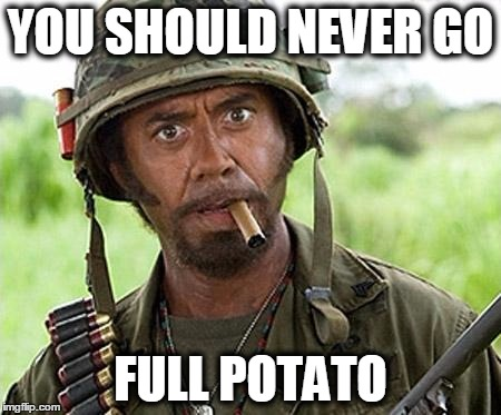 YOU SHOULD NEVER GO FULL POTATO | made w/ Imgflip meme maker