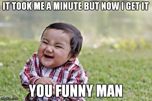 IT TOOK ME A MINUTE BUT NOW I GET IT YOU FUNNY MAN | image tagged in memes,evil toddler | made w/ Imgflip meme maker