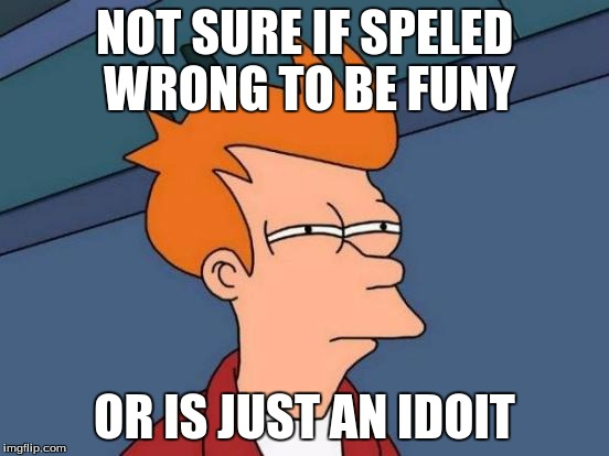 Futurama Fry Meme | NOT SURE IF SPELED WRONG TO BE FUNY OR IS JUST AN IDOIT | image tagged in memes,futurama fry | made w/ Imgflip meme maker