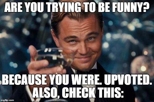 Leonardo Dicaprio Cheers Meme | ARE YOU TRYING TO BE FUNNY? BECAUSE YOU WERE. UPVOTED. ALSO, CHECK THIS: | image tagged in memes,leonardo dicaprio cheers | made w/ Imgflip meme maker