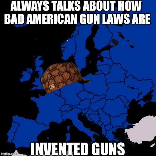 Scumbag Europe | ALWAYS TALKS ABOUT HOW BAD AMERICAN GUN LAWS ARE INVENTED GUNS | image tagged in scumbag europe,scumbag | made w/ Imgflip meme maker