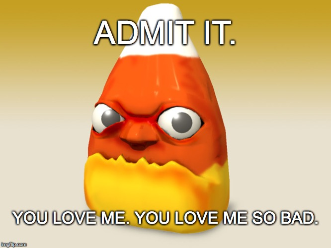 Candy Corn Love | ADMIT IT. YOU LOVE ME. YOU LOVE ME SO BAD. | image tagged in admit it,candy corn,you love me | made w/ Imgflip meme maker