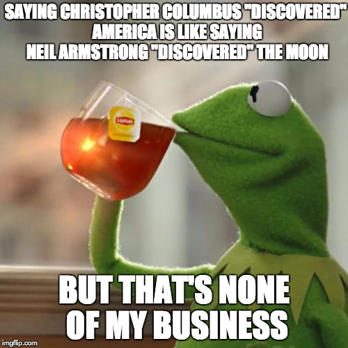 "But Thats None Of My Business Meme | SAYING CHRISTOPHER COLUMBUS ""DISCOVERED"" AMERICA IS LIKE SAYING NEIL ARMSTRONG ""DISCOVERED"" THE MOON BUT THAT'S NONE OF MY BUSINESS 