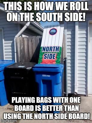 South Side White Sox, not North Side Cubs! | THIS IS HOW WE ROLL ON THE SOUTH SIDE! PLAYING BAGS WITH ONE BOARD IS BETTER THAN USING THE NORTH SIDE BOARD! | image tagged in sports,baseball,cubs,sox,chicago | made w/ Imgflip meme maker