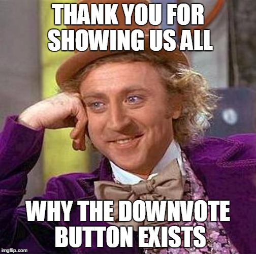 Creepy Condescending Wonka Meme | THANK YOU FOR SHOWING US ALL WHY THE DOWNVOTE BUTTON EXISTS | image tagged in memes,creepy condescending wonka | made w/ Imgflip meme maker