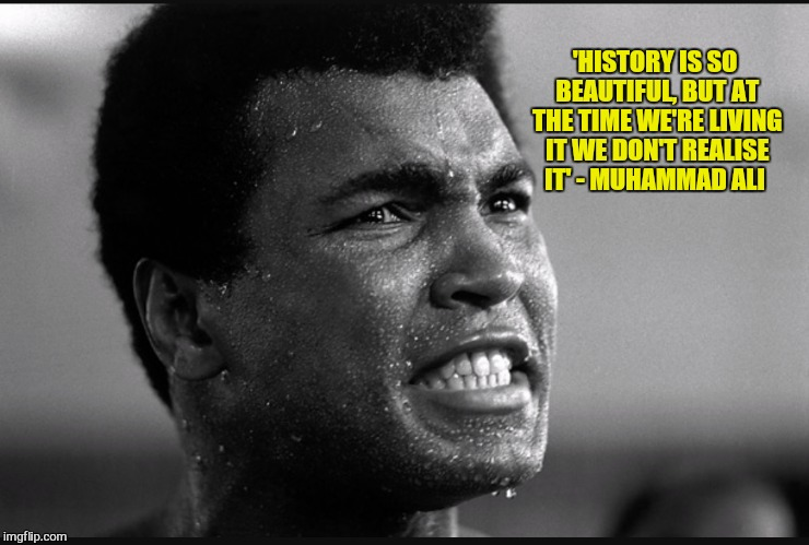Muhammad Ali History Quote  | 'HISTORY IS SO BEAUTIFUL, BUT AT THE TIME WE'RE LIVING IT WE DON'T REALISE IT' - MUHAMMAD ALI | image tagged in history | made w/ Imgflip meme maker