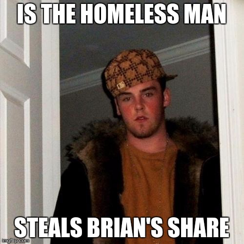 Scumbag Steve Meme | IS THE HOMELESS MAN STEALS BRIAN'S SHARE | image tagged in memes,scumbag steve | made w/ Imgflip meme maker