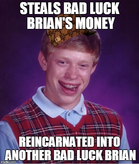 Bad Luck Brian Meme | STEALS BAD LUCK BRIAN'S MONEY REINCARNATED INTO ANOTHER BAD LUCK BRIAN | image tagged in memes,bad luck brian,scumbag | made w/ Imgflip meme maker