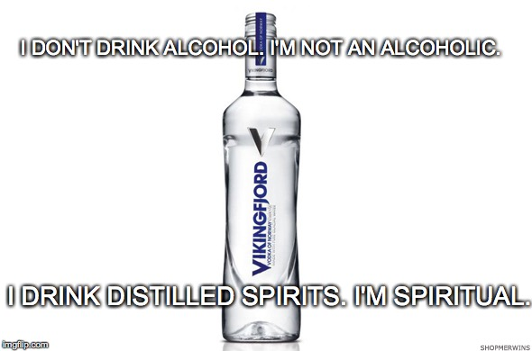 Vodka: The water of life | I DON'T DRINK ALCOHOL. I'M NOT AN ALCOHOLIC. I DRINK DISTILLED SPIRITS. I'M SPIRITUAL. | image tagged in spiritual,spirit,alcohol,vodka,alcoholic | made w/ Imgflip meme maker