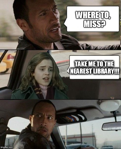Why does Hermione always go to the library? | WHERE TO,  MISS? TAKE ME TO THE NEAREST LIBRARY!!! | image tagged in the rock driving hermione,memes,the rock driving,hermione granger | made w/ Imgflip meme maker