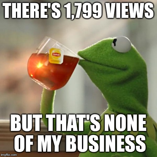 But Thats None Of My Business Meme | THERE'S 1,799 VIEWS BUT THAT'S NONE OF MY BUSINESS | image tagged in memes,but thats none of my business,kermit the frog | made w/ Imgflip meme maker