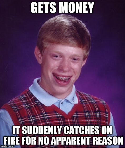 Bad Luck Brian Meme | GETS MONEY IT SUDDENLY CATCHES ON FIRE FOR NO APPARENT REASON | image tagged in memes,bad luck brian | made w/ Imgflip meme maker