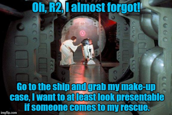 I'm willing to bet something like this occurred..... | Oh, R2, I almost forgot! Go to the ship and grab my make-up case, I want to at least look presentable if someone comes to my rescue. | image tagged in star wars,princess leia | made w/ Imgflip meme maker