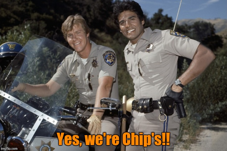Chips tv show | Yes, we're Chip's!! | image tagged in chips tv show | made w/ Imgflip meme maker