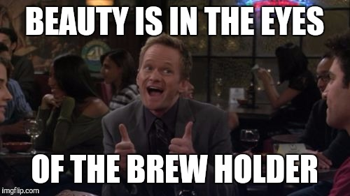 How I REALLY meet your mother | BEAUTY IS IN THE EYES OF THE BREW HOLDER | image tagged in memes,barney stinson win | made w/ Imgflip meme maker