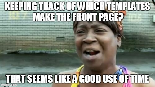Aint Nobody Got Time For That Meme | KEEPING TRACK OF WHICH TEMPLATES MAKE THE FRONT PAGE? THAT SEEMS LIKE A GOOD USE OF TIME | image tagged in memes,aint nobody got time for that | made w/ Imgflip meme maker