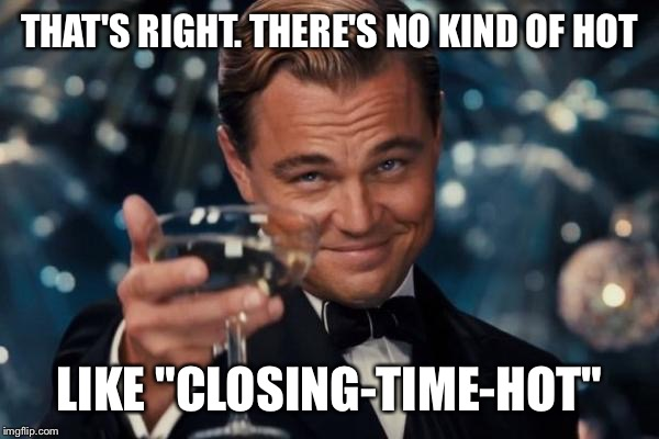 "Leonardo Dicaprio Cheers Meme | THAT'S RIGHT. THERE'S NO KIND OF HOT LIKE ""CLOSING-TIME-HOT"" 
