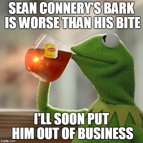 But Thats None Of My Business Meme | SEAN CONNERY'S BARK IS WORSE THAN HIS BITE I'LL SOON PUT HIM OUT OF BUSINESS | image tagged in memes,but thats none of my business,kermit the frog | made w/ Imgflip meme maker