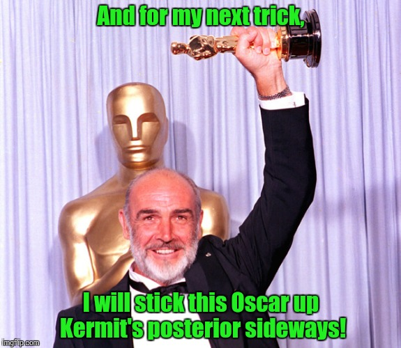 Oscar Sean | And for my next trick, I will stick this Oscar up Kermit's posterior sideways! | image tagged in oscar sean | made w/ Imgflip meme maker