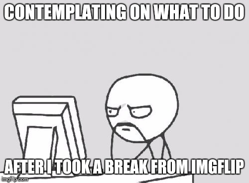 Nice to be back to my Imgflipper bros again! | CONTEMPLATING ON WHAT TO DO AFTER I TOOK A BREAK FROM IMGFLIP | image tagged in memes,computer guy,imgflip,toast | made w/ Imgflip meme maker