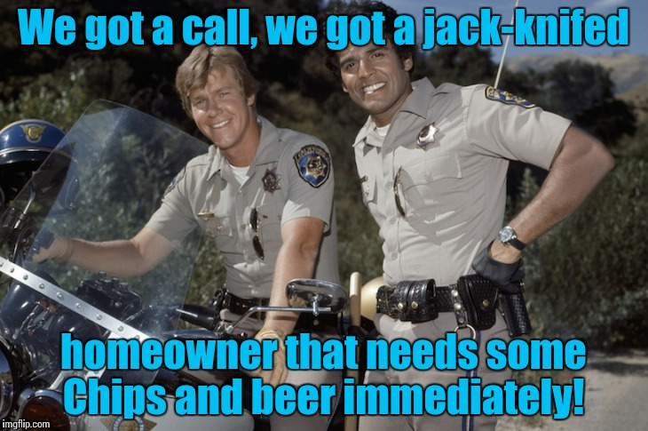 Chips tv show | We got a call, we got a jack-knifed homeowner that needs some Chips and beer immediately! | image tagged in chips tv show | made w/ Imgflip meme maker
