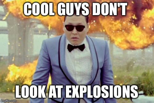 Gangnam Style PSY | COOL GUYS DON'T LOOK AT EXPLOSIONS | image tagged in memes,gangnam style psy | made w/ Imgflip meme maker