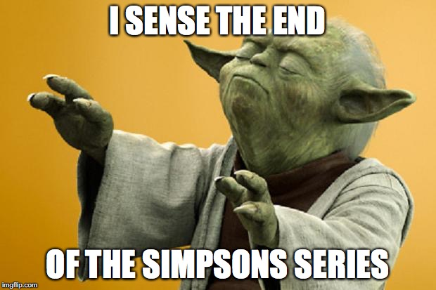 Yoda Bass Strong | I SENSE THE END OF THE SIMPSONS SERIES | image tagged in yoda bass strong | made w/ Imgflip meme maker