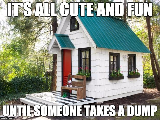 IT'S ALL CUTE AND FUN UNTIL SOMEONE TAKES A DUMP | image tagged in tiny house | made w/ Imgflip meme maker