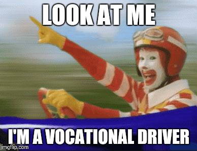 ronald mcdonald | LOOK AT ME I'M A VOCATIONAL DRIVER | image tagged in ronald mcdonald | made w/ Imgflip meme maker