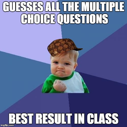 I really don`t like those people | GUESSES ALL THE MULTIPLE CHOICE QUESTIONS BEST RESULT IN CLASS | image tagged in memes,success kid,scumbag | made w/ Imgflip meme maker