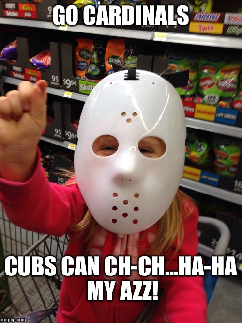Cubs destroyer | GO CARDINALS CUBS CAN CH-CH...HA-HA MY AZZ! | image tagged in cardinals,cubs,mlb playoffs | made w/ Imgflip meme maker