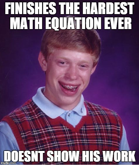 Bad Luck Brian Meme | FINISHES THE HARDEST MATH EQUATION EVER DOESNT SHOW HIS WORK | image tagged in memes,bad luck brian | made w/ Imgflip meme maker