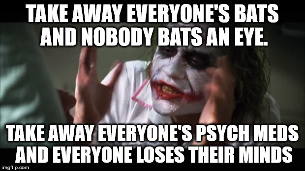 Literally. | TAKE AWAY EVERYONE'S BATS AND NOBODY BATS AN EYE. TAKE AWAY EVERYONE'S PSYCH MEDS AND EVERYONE LOSES THEIR MINDS | image tagged in memes,and everybody loses their minds,funny,literally | made w/ Imgflip meme maker