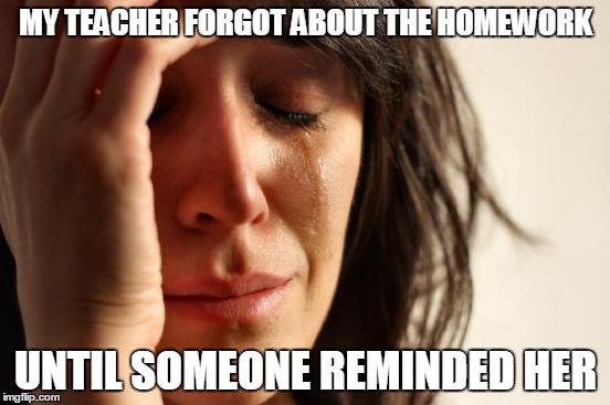 First World Problems Meme | MY TEACHER FORGOT ABOUT THE HOMEWORK UNTIL SOMEONE REMINDED HER | image tagged in memes,first world problems | made w/ Imgflip meme maker