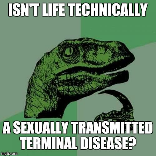 Just came to me today | ISN'T LIFE TECHNICALLY A SEXUALLY TRANSMITTED TERMINAL DISEASE? | image tagged in memes,philosoraptor | made w/ Imgflip meme maker