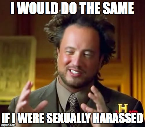 Ancient Aliens Meme | I WOULD DO THE SAME IF I WERE SEXUALLY HARASSED | image tagged in memes,ancient aliens | made w/ Imgflip meme maker