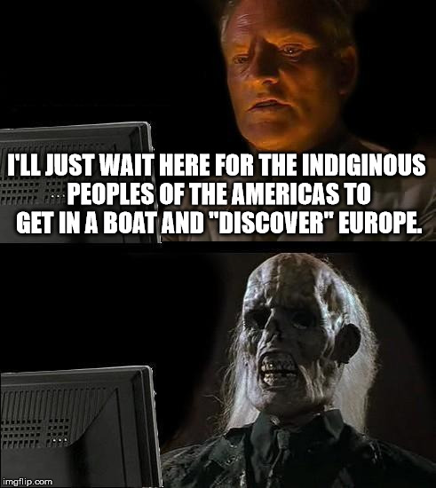 "Ill Just Wait Here Meme | I'LL JUST WAIT HERE FOR THE INDIGINOUS PEOPLES OF THE AMERICAS TO GET IN A BOAT AND ""DISCOVER"" EUROPE. 
