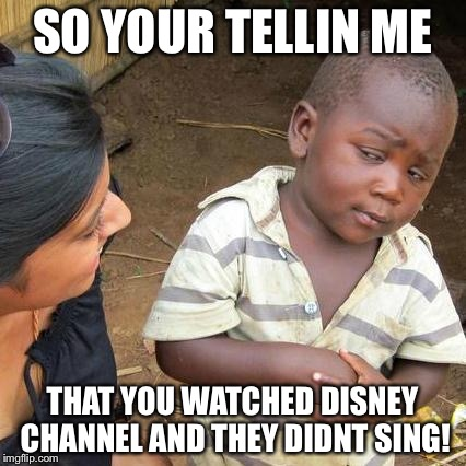 Third World Skeptical Kid Meme | SO YOUR TELLIN ME THAT YOU WATCHED DISNEY CHANNEL AND THEY DIDNT SING! | image tagged in memes,third world skeptical kid | made w/ Imgflip meme maker