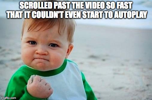 Victory Baby | SCROLLED PAST THE VIDEO SO FAST THAT IT COULDN'T EVEN START TO AUTOPLAY | image tagged in victory baby | made w/ Imgflip meme maker