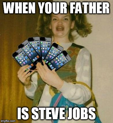 Ermahgerd IPHERN 3GM | WHEN YOUR FATHER IS STEVE JOBS | image tagged in memes,ermahgerd iphern 3gm | made w/ Imgflip meme maker